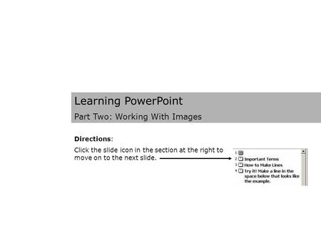 Learning PowerPoint Part Two: Working With Images Directions: Click the slide icon in the section at the right to move on to the next slide.