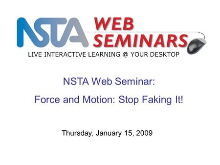 NSTA Web Seminar: Force and Motion: Stop Faking It! LIVE INTERACTIVE YOUR DESKTOP Thursday, January 15, 2009.