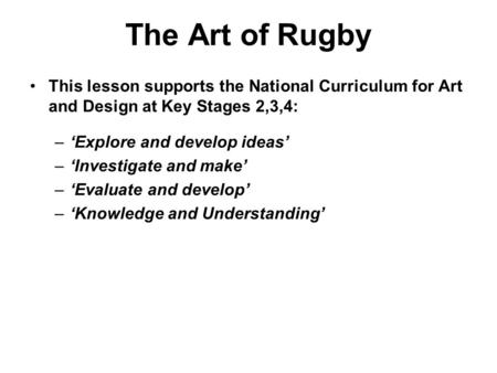 The Art of Rugby This lesson supports the National Curriculum for Art and Design at Key Stages 2,3,4: –'Explore and develop ideas' –'Investigate and make'
