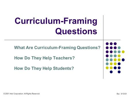 Rev. 9/13/01 © 2001 Intel Corporation. All Rights Reserved. Curriculum-Framing Questions What Are Curriculum-Framing Questions? How Do They Help Teachers?