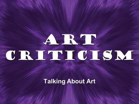 Art Criticism Talking About Art. What is Art Criticism?