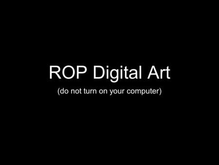 ROP Digital Art (do not turn on your computer). Agenda Welcome Introduction Review Syllabus Visual Thinking Strategies.