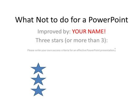 What Not to do for a PowerPoint Improved by: YOUR NAME! Three stars (or more than 3): Please write your own success criteria for an effective PowerPoint.