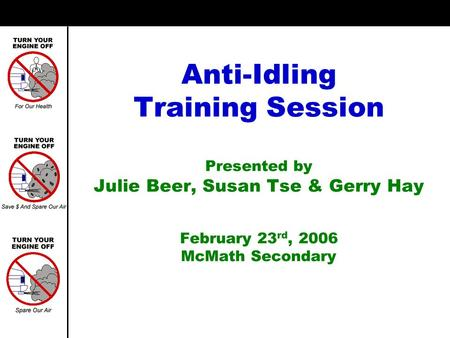Anti-Idling Training Session Presented by Julie Beer, Susan Tse & Gerry Hay February 23 rd, 2006 McMath Secondary.