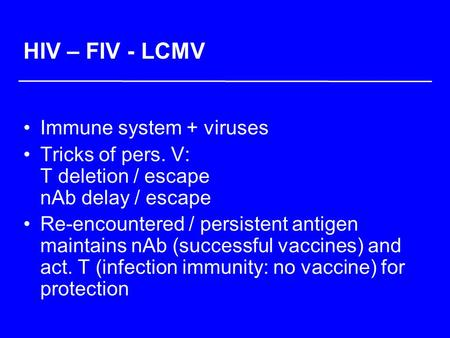 HIV – FIV - LCMV Immune system + viruses Tricks of pers. V: T deletion / escape nAb delay / escape Re-encountered / persistent antigen maintains nAb (successful.