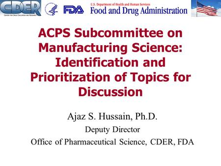 Ajaz S. Hussain, Ph.D. Deputy Director Office of Pharmaceutical Science, CDER, FDA ACPS Subcommittee on Manufacturing Science: Identification and Prioritization.