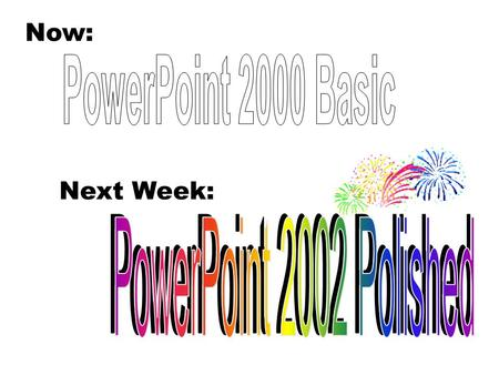 PowerPoint 2000: Introduction to the Basics Now: Next Week: