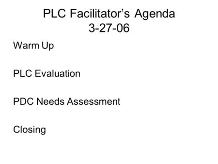 PLC Facilitator's Agenda 3-27-06 Warm Up PLC Evaluation PDC Needs Assessment Closing.