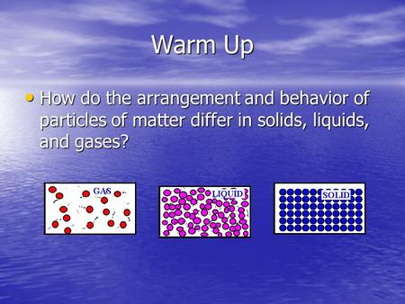 Warm Up How do the arrangement and behavior of particles of matter differ in solids, liquids, and gases?
