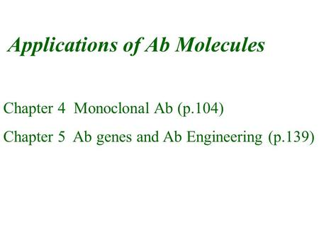 Applications of Ab Molecules Chapter 4 Monoclonal Ab (p.104) Chapter 5 Ab genes and Ab Engineering (p.139)