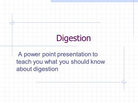 Digestion A power point presentation to teach you what you should know about digestion.