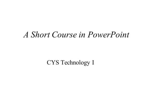 A Short Course in PowerPoint CYS Technology I Agenda Overview of features Building a slide show Implications of PowerPoint.