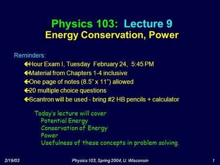 2/19/03Physics 103, Spring 2004, U. Wisconsin1 Physics 103: Lecture 9 Energy Conservation, Power Today's lecture will cover Potential Energy Conservation.