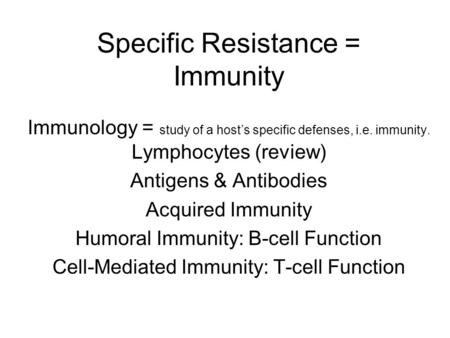 Specific Resistance = Immunity Immunology = study of a host's specific defenses, i.e. immunity. Lymphocytes (review) Antigens & Antibodies Acquired Immunity.