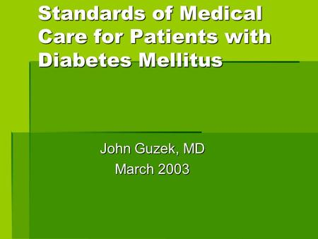 Standards of Medical Care for Patients with Diabetes Mellitus John Guzek, MD March 2003.