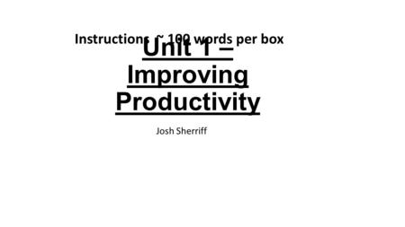 Unit 1 – Improving Productivity Josh Sherriff Instructions ~ 100 words per box.