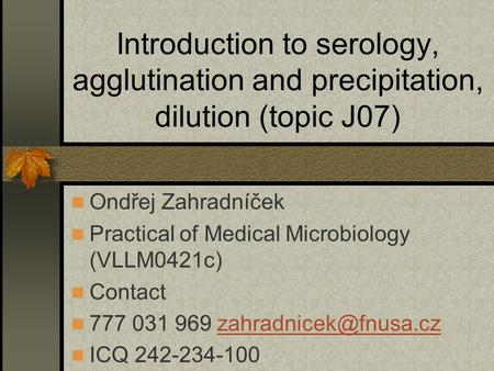 Introduction to serology, agglutination and precipitation, dilution (topic J07) Ondřej Zahradníček Practical of Medical Microbiology (VLLM0421c) Contact.