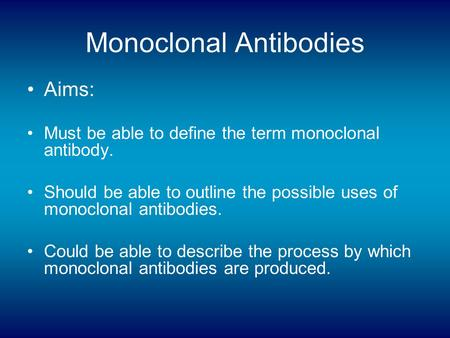 Monoclonal Antibodies Aims: Must be able to define the term monoclonal antibody. Should be able to outline the possible uses of monoclonal antibodies.