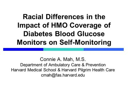 Racial Differences in the Impact of HMO Coverage of Diabetes Blood Glucose Monitors on Self-Monitoring Connie A. Mah, M.S. Department of Ambulatory Care.