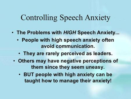 Controlling Speech Anxiety The Problems with HIGH Speech Anxiety... People with high speech anxiety often avoid communication. They are rarely perceived.