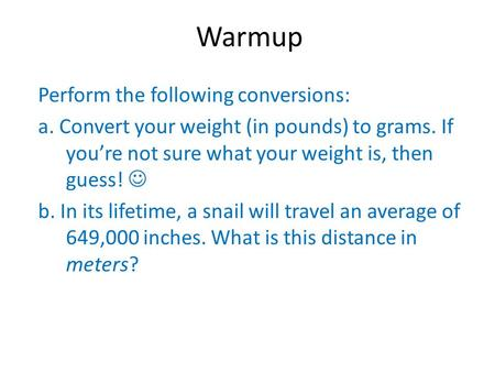 Warmup Perform the following conversions: a. Convert your weight (in pounds) to grams. If you're not sure what your weight is, then guess! b. In its lifetime,