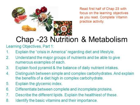 "Chap -23 Nutrition & Metabolism Learning Objectives, Part 1: 1.Explain the ""crisis in America"" regarding diet and lifestyle. 2.Understand the major groups."