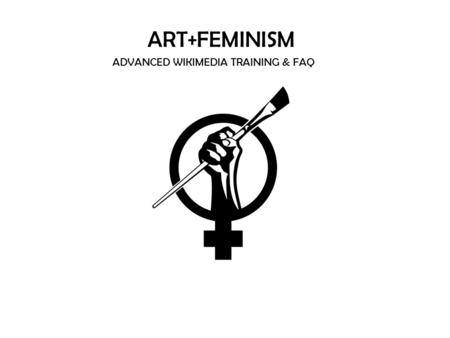 ART+FEMINISM ADVANCED WIKIMEDIA TRAINING & FAQ. Adding Images Adding Images to Wikipedia pages Talking to Other Users: How to write on talk pages Notability.