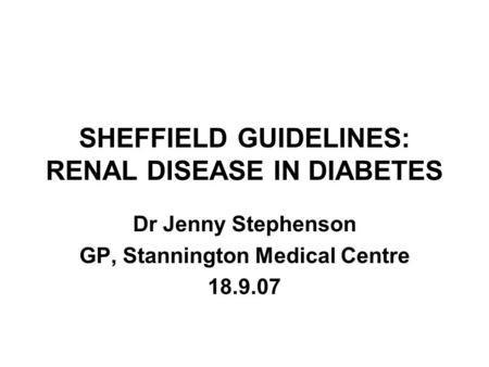 SHEFFIELD GUIDELINES: RENAL DISEASE IN DIABETES Dr Jenny Stephenson GP, Stannington Medical Centre 18.9.07.