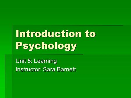Introduction to Psychology Unit 5: Learning Instructor: Sara Barnett.