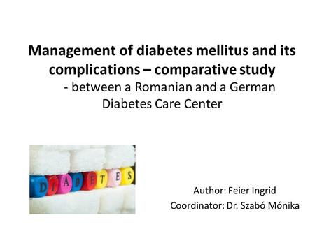 Management of diabetes mellitus and its complications – comparative study - between a Romanian and a German Diabetes Care Center Author: Feier Ingrid Coordinator:
