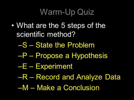 Warm-Up Quiz What are the 5 steps of the scientific method? –S – State the Problem –P – Propose a Hypothesis –E – Experiment –R – Record and Analyze Data.