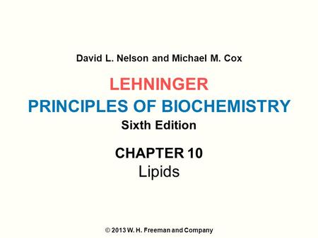 LEHNINGER PRINCIPLES OF BIOCHEMISTRY Sixth Edition David L. Nelson and Michael M. Cox © 2013 W. H. Freeman and Company CHAPTER 10 Lipids.