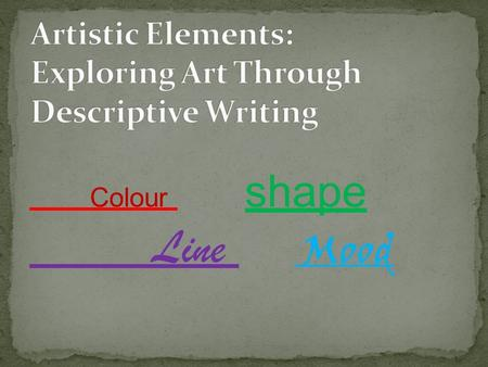 Colour shape Line Mood. Students will- Develop descriptive writing skills by using adjectives and descriptive phrases Identify and describe the artistic.