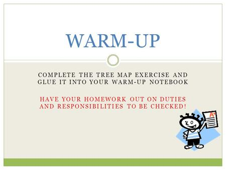 WARM-UP COMPLETE THE TREE MAP EXERCISE AND GLUE IT INTO YOUR WARM-UP NOTEBOOK HAVE YOUR HOMEWORK OUT ON DUTIES AND RESPONSIBILITIES TO BE CHECKED!