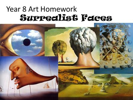 Year 8 Art Homework Surrealist Faces. Surrealists did not want to think logically but wanted to write or paint the ideas that were buried deep in their.