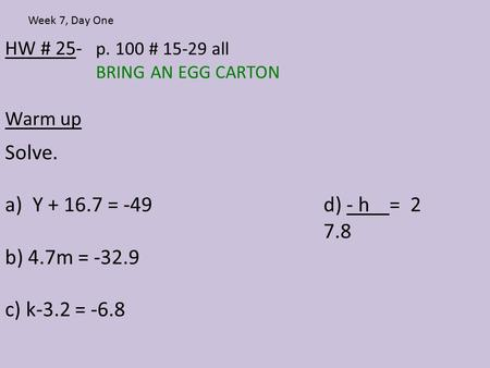 HW # 25- p. 100 # 15-29 all BRING AN EGG CARTON Warm up Week 7, Day One Solve. a)Y + 16.7 = -49d) - h = 2 7.8 b) 4.7m = -32.9 c) k-3.2 = -6.8.
