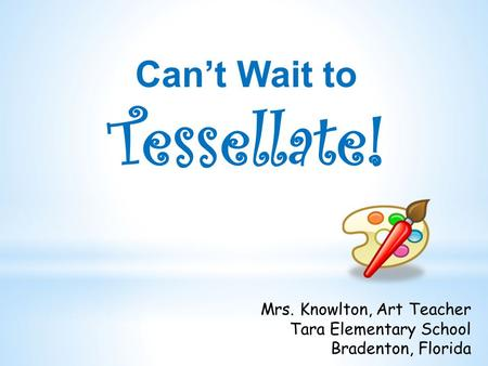 Can't Wait to Tessellate! Mrs. Knowlton, Art Teacher Tara Elementary School Bradenton, Florida.