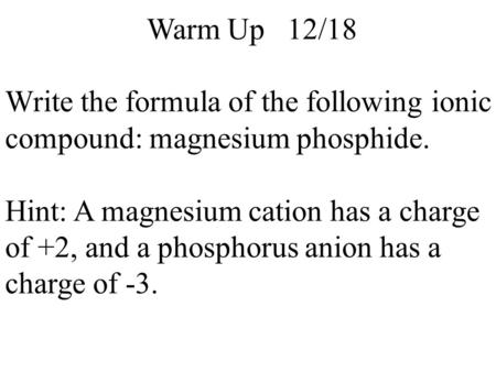 Warm Up 12/18 Write the formula of the following ionic compound: magnesium phosphide. Hint: A magnesium cation has a charge of +2, and a phosphorus anion.