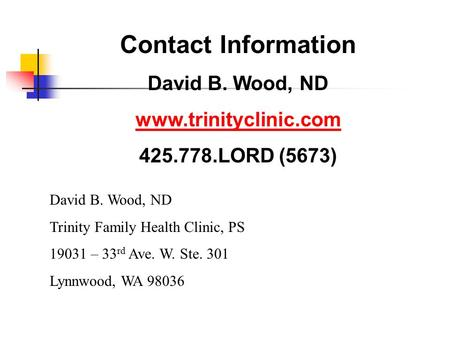 Contact Information David B. Wood, ND www.trinityclinic.com 425.778.LORD (5673) David B. Wood, ND Trinity Family Health Clinic, PS 19031 – 33 rd Ave. W.