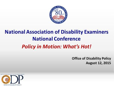 National Association of Disability Examiners National Conference Policy in Motion: What's Hot! Office of Disability Policy August 12, 2015.