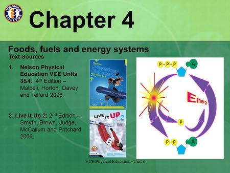 VCE Physical Education - Unit 3 Chapter 4 Foods, fuels and energy systems Text Sources 1.Nelson Physical Education VCE Units 3&4: 4 th Edition – Malpeli,