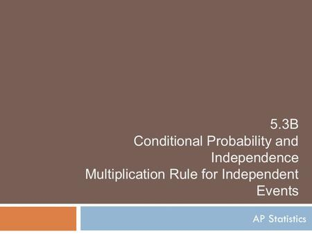 5.3B Conditional Probability and Independence Multiplication Rule for Independent Events AP Statistics.