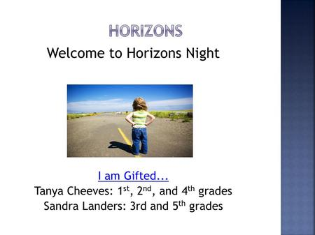 Welcome to Horizons Night I am Gifted... Tanya Cheeves: 1 st, 2 nd, and 4 th grades Sandra Landers: 3rd and 5 th grades.