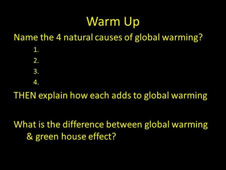 Warm Up Name the 4 natural causes of global warming? 1. 2. 3. 4. THEN explain how each adds to global warming What is the difference between global warming.