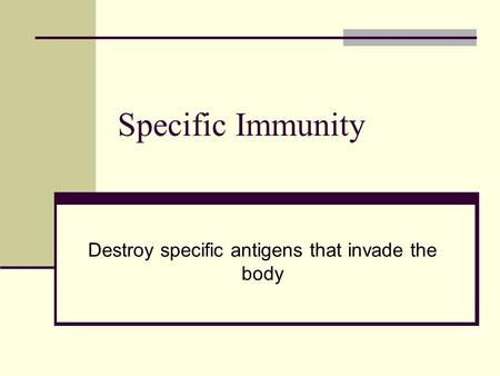 Specific Immunity Destroy specific antigens that invade the body.