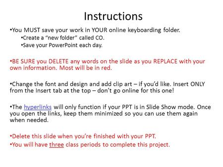 "Instructions You MUST save your work in YOUR online keyboarding folder. Create a ""new folder"" called CO. Save your PowerPoint each day. BE SURE you DELETE."