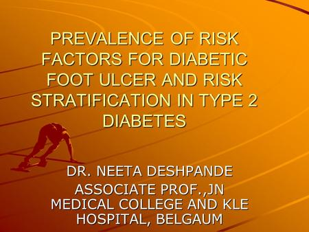 PREVALENCE OF RISK FACTORS FOR DIABETIC FOOT ULCER AND RISK STRATIFICATION IN TYPE 2 DIABETES DR. NEETA DESHPANDE ASSOCIATE PROF.,JN MEDICAL COLLEGE AND.