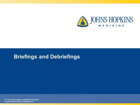© The Johns Hopkins University and The Johns Hopkins Health System Corporation, 2011 Briefings and Debriefings.