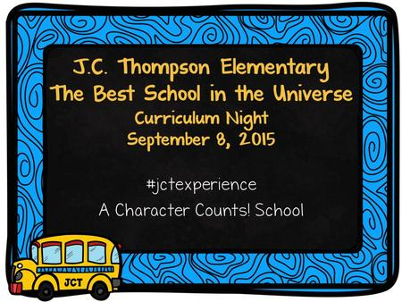 J.C. Thompson Elementary The Best School in the Universe Curriculum Night September 8, 2015 #jctexperience A Character Counts! School.