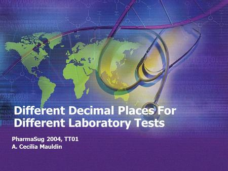 Different Decimal Places For Different Laboratory Tests PharmaSug 2004, TT01 A. Cecilia Mauldin.